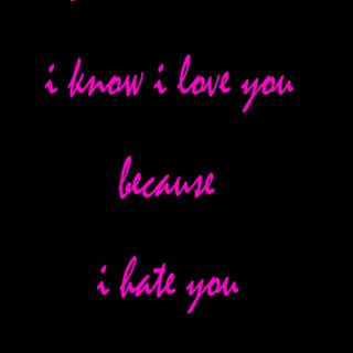 I know I love you because I hate you