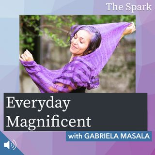 The Spark 060: Everyday Magnificent with Gabriela Masala