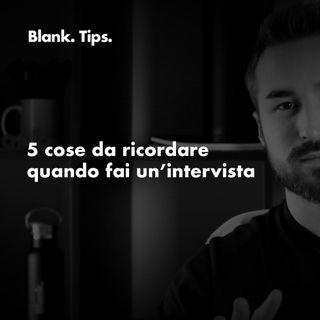 Blank. TIPS - 5 cose da RICORDARE quando fai un'intervista.