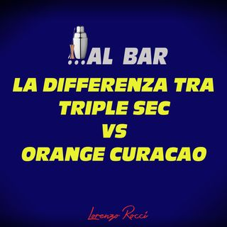 Le differenze tra Triple Sec e Orange Curacao - Quello che c'é da sapere