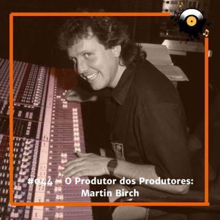 #044 - O Produtor dos Produtores Martin Birch