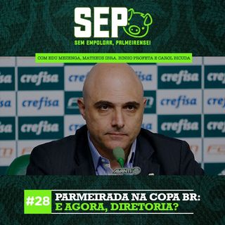 EP28: Parmeirada na Copa BR: e agora, diretoria?