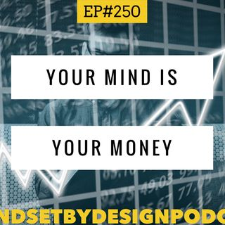 #250: Your Mind Is Your Money (A deep look into why)