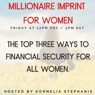 The Kornelia Stephanie Show: The Millionaire Imprint for Women: The Top Three Ways to Financial Security for all Women with Kornelia Stephan