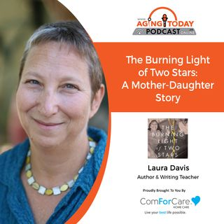9/27/21: Laura Davis, author, and writing teacher   A TUMULTUOUS MOTHER-DAUGHTER STORY   Aging Today with Mark Turnbull