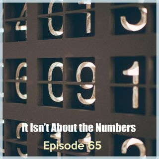 Episode 65: It Isn't About the Numbers