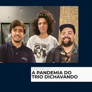 20 - A pandemia do trio Dichavando