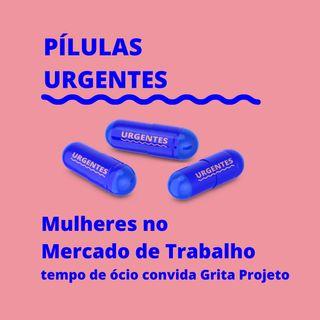 #7 Pílulas Urgentes | Mulheres no Mercado de Trabalho