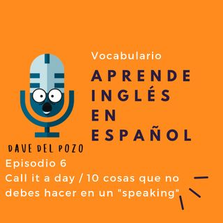 Episodio 6 Call it a day / 10 cosas que no debes de hacer en un speaking