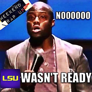 "Weekend Rap Up Ep. 103 - ""NOOO, LSU WASN'T READY"""
