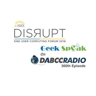 IGEL DISRUPT 2018 Recap Roundtable with EUC Rock Star Cast – Podcast Episode 300