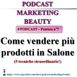 Come vendere più prodotti in salone: 5 tecniche straordinarie! (Podcast Marketing Beauty - 7)...