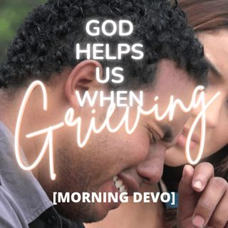 God Helps us when grieving [Morning Devo]