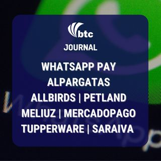 WhatsApp Pay, Alpargatas, Allbirds, Tupperware, Petland, Meliuz e MercadoPago | Journal 06/05/21