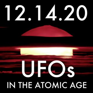UFOs in the Atomic Age | MHP 12.14.20.