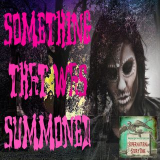 Something That Was Summoned | Ghost Stories | Podcast E21