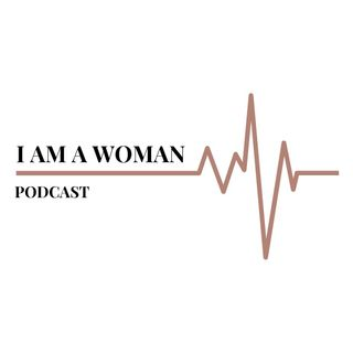 I Am A Woman Podcast S1E1