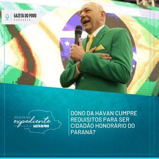Pequeno Expediente #108 - Dono da Havan cumpre requisitos para ser cidadão honorário do Paraná?