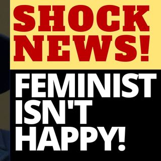 SHOCKING NEWS! A FEMINIST ISN'T HAPPY!