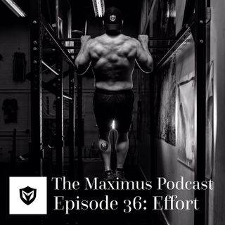 The Maximus Podcast Ep. 36 - Effort