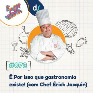 É Por Isso! #78 - É Por Isso que gastronomia existe! 👨🍳👩🍳🍽️ (com Chef Érick Jacquin)