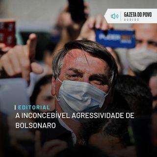 Editorial: A inconcebível agressividade de Bolsonaro