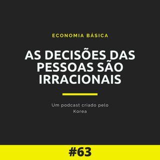 Economia Básica - As Decisões das Pessoas são Irracionais - 63