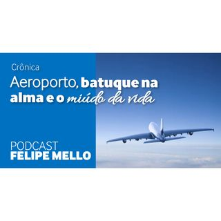[Podcast Felipe Mello] Aeroporto, batuque na alma e o miúdo da vida