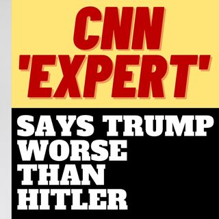 "CNN ""MENTAL HEALTH EXPERT"" SAYS HITLER BETTER THAN TRUMP"