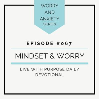 #067 Worry & Anxiety: Mindset & Worry