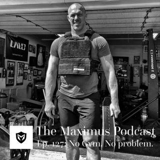 The Maximus Podcast Ep. 127 - No Gym, No Problem