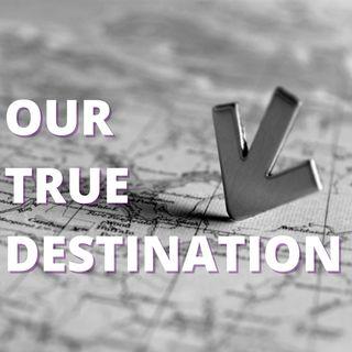Our True Destination