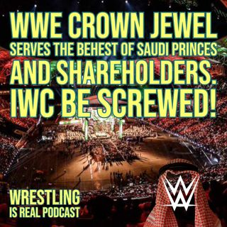 WWE Crown Jewel Serves The Behest of Saudi Princes and Shareholders. IWC Be Screwed! (ep.645)