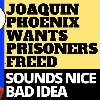 JOAQUIN PHOENIX WANTS TO EMPTY THE PRISONS