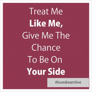 Treat Me Like Me, Give Me The Chance To Be On Your Side