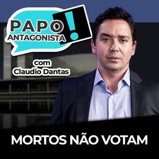 Mortos não votam - Papo Antagonista com Claudio Dantas