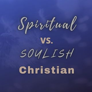 Spiritual vs. Soulish Christian