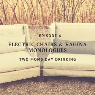 Electric Chairs and Vagina Monologues - Episode 6