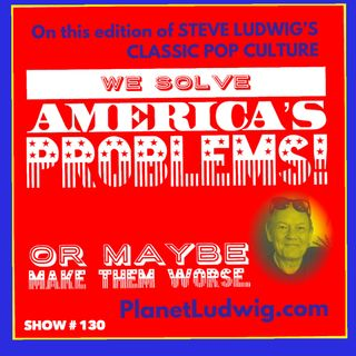 Steve Ludwig's Classic Pop Culture # 130 - SOLVING AMERICA WITH POP CULTURE