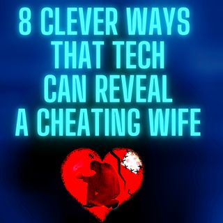8 clever ways that tech can reveal a cheating wife or girlfriend