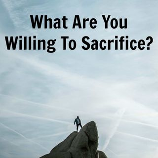 What Are You Willing To Sacrifice?