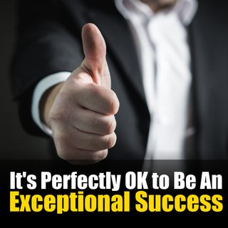 Mindset Tips: It's Perfectly OK To Be an Exceptional Success