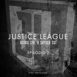 JUSTICE LEAGUE EPISÓDIO 02 - AGORA SIM, O SNYDER CUT