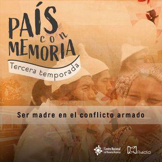 25 País con Memoria - Ser madre en el conflicto armado