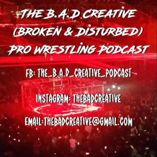 Episode 6 - THE B.A.D CREATIVE PRO WRESTLING PODCAST