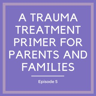 A Trauma Treatment Primer for Parents and Families [Episode 5]