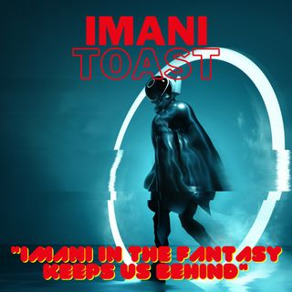 Imani Toast - Imani in the fantasy keeps us behind