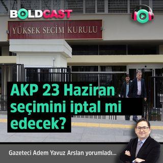 AKP 23 Haziran seçimini iptal mi edecek?