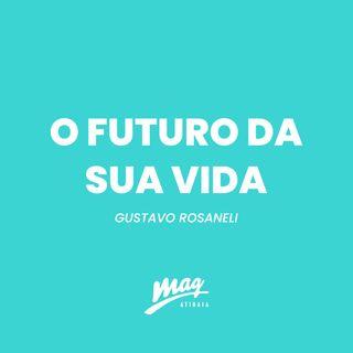 O FUTURO DA SUA VIDA // GUSTAVO ROSANELI