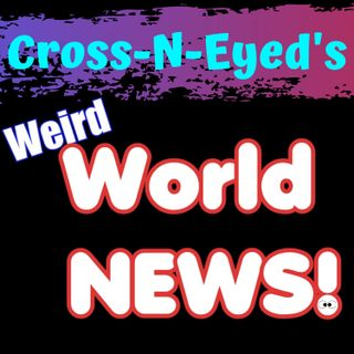 Cross-N-Eyed's Weird World News Podcast